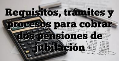 Requisitos, trámites y procesos para cobrar dos pensiones de jubilación